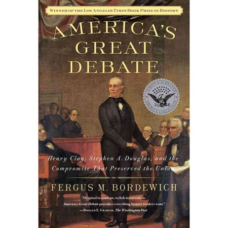 Americas Great Debate: Henry Clay, Stephen A. Douglas, and the Compromise That Preserved the Union by
