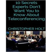 10 Secrets Experts Don't Want You to Know About Teleconferencing - eBook