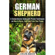 German Shepherd: A Comprehesive Guide with Proven Techniques on How to Raise, Care and Train Your Puppy - eBook