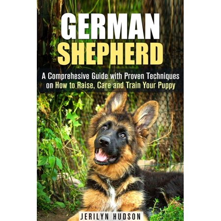 German Shepherd: A Comprehesive Guide with Proven Techniques on How to Raise, Care and Train Your Puppy -