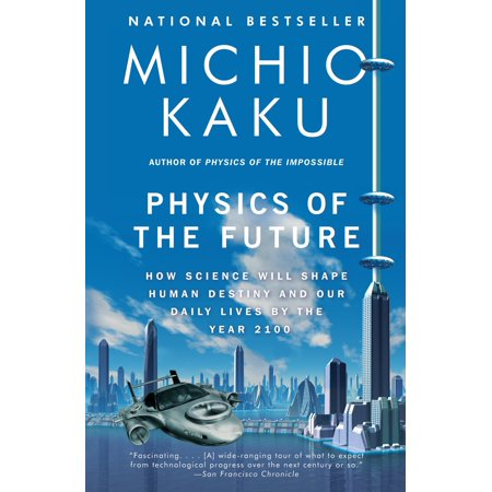 Physics of the Future : How Science Will Shape Human Destiny and Our Daily Lives by the Year