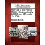 Railroad to the Pacific Ocean : (To Accompany Bill H.R. No. 513.) July 13, 1846.