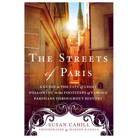 The Streets of Paris : A Guide to the City of Light Following in the Footsteps of Famous Parisians Throughout History