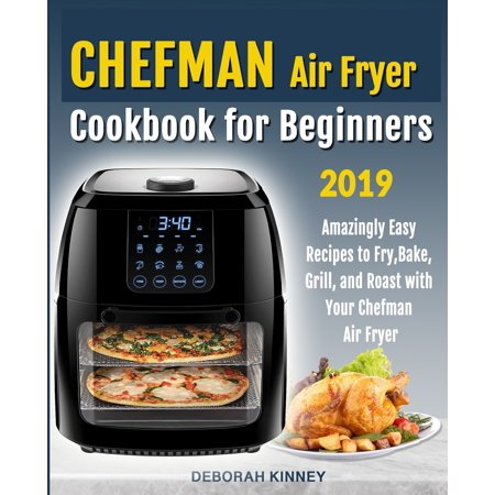 CHEFMAN Air Fryer Cookbook for Beginners : Amazingly Easy Recipes to Fry, Bake, Grill, and Roast with Your Chefman Air Fryer