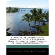A Guide to the Constitution of Hawaii : An Overview, Kingdom of Hawaii, Republic of Hawaii, Territory of Hawaii, State of Hawaii, Etc.