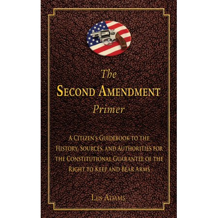 The Second Amendment Primer : A Citizen's Guidebook to the History, Sources, and Authorities for the Constitutional Guarantee of the Right to Keep and Bear