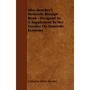 Miss Beecher's Domestic Receipt-Book - Designed as a Supplement to Her Treatise on Domestic Economy