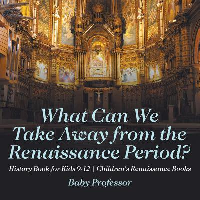The Renaissance Period For Kids (What Can We Take Away from the Renaissance Period? History Book for Kids 9-12 Children's Renaissance)