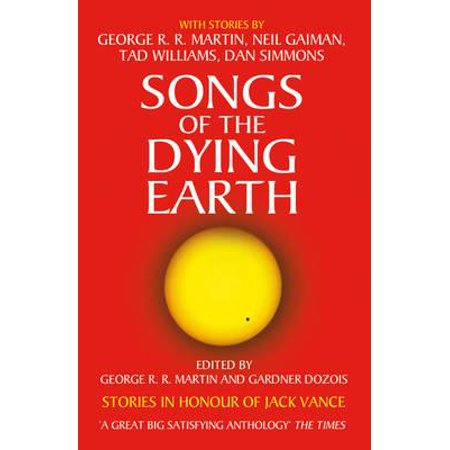 Songs of the Dying Earth : Stories in Honour of Jack Vance. Edited by George R.R. Martin and Gardner Dozois