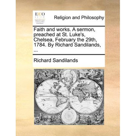 Faith and Works. a Sermon, Preached at St. Lukes, Chelsea, February the 29th, 1784. by Richard Sandilands, ... by