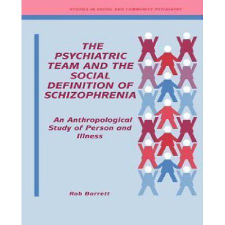 The Psychiatric Team And The Social Definition Of Schizophrenia  An Anthropological Study Of Person And Illness