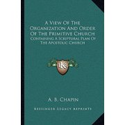 A View of the Organization and Order of the Primitive Church : Containing a Scriptural Plan of the Apostolic Church