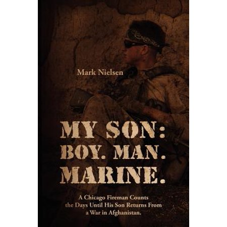 My Son : Boy. Man. Marine.: A Chicago Fireman Counts the Days Until His Son Returns from Deployment in