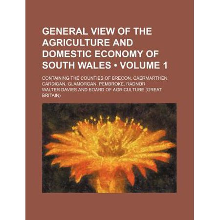 General View of the Agriculture and Domestic Economy of South Wales (Volume 1); Containing the Counties of Brecon, Caermarthen, Cardigan, Glamorgan, P