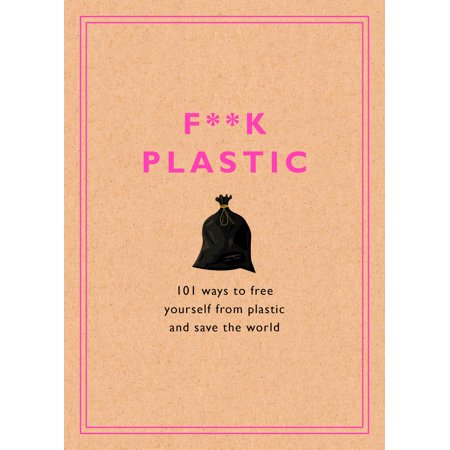 F**k Plastic : 101 Ways to Free Yourself from Plastic and Save the