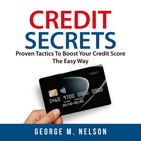 Credit Secrets: Proven Tactics To Boost Your Credit Score The Easy Way - (Best Way To Boost Credit Score Fast)