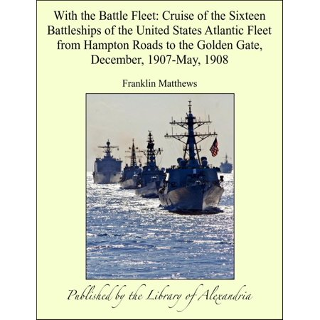 With the Battle Fleet: Cruise of the Sixteen Battleships of the United States Atlantic Fleet from Hampton Roads to the Golden Gate, December, 1907-May, 1908 - eBook