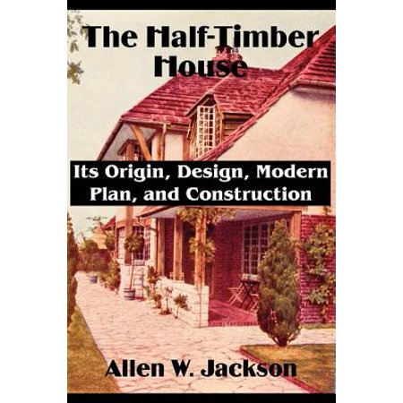 The Half-Timber House : Its Origin, Design, Modern Plan, and