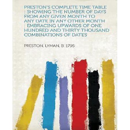 Preston's Complete Time Table: Showing the Number of Days from Any Given Month to Any Date in Any Other Month: Embracing Upwards of One Hundred and T (At Any Time And From Time To Time)
