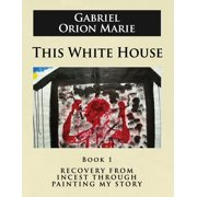 This White House: Recovery from Incest Through Painting My Story (Book One) (Paperback)