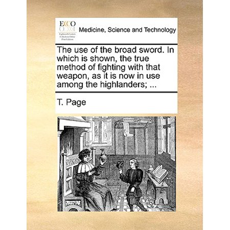 Fighting Sword - The Use of the Broad Sword. in Which Is Shown, the True Method of Fighting with That Weapon, as It Is Now in Use Among the Highlanders; ... (Paperback)