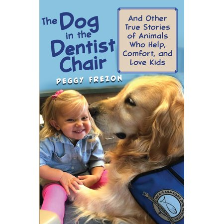 The Dog in the Dentist Chair : And other true stories of animals who help, comfort, and love (Dentist Chair)