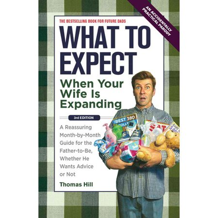 What To Expect When Your Wife Is Expanding  A Reassuring Month By Month Guide For The Father To Be Whether He Wants Advice Or Not