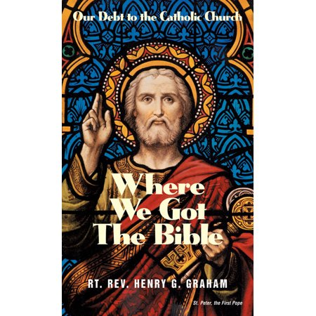 Where We Got The Bible : Our Debt to the Catholic Church ()