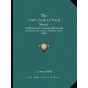The Fourth Book of Vocal Music the Fourth Book of Vocal Music : For High Schools, Academies, Normal and Institutions and Clafor High Schools, Academies, Normal and Institutions and Classes of Similar Grade (1905) Sses of Similar Grade (1905)