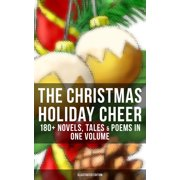 THE CHRISTMAS HOLIDAY CHEER: 180+ Novels, Tales & Poems in One Volume (Illustrated Edition) - eBook