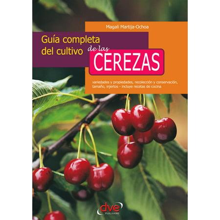 Guía completa del cultivo de las cerezas. Variedades y propiedades, recolección y conservación, tamaño, injertos - incluye recetas de cocina - (Todas Las Peliculas De Visente Fernandes Completas)