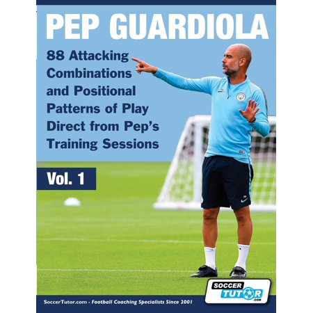 Volume: Pep Guardiola - 88 Attacking Combinations and Positional Patterns of Play Direct from Pep's Training Sessions