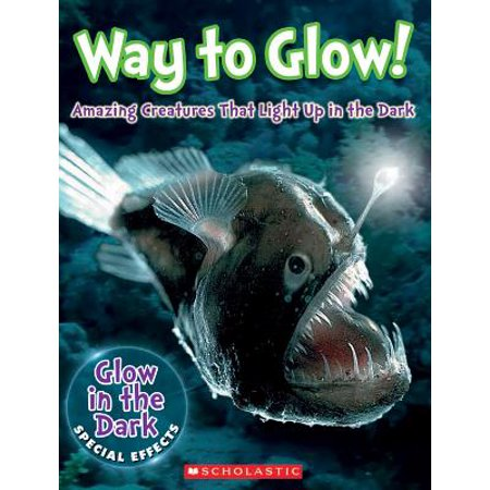 Way to Glow! Amazing Creatures That Light Up in the Dark : Amazing Creatures That Light Up in the - Light Up In The Dark