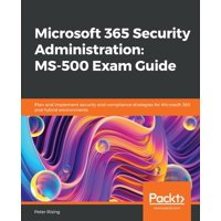 Microsoft 365 Security Administration: MS-500 Exam Guide: Plan and implement security and compliance strategies for Microsoft 365 and hybrid environments (Paperback)