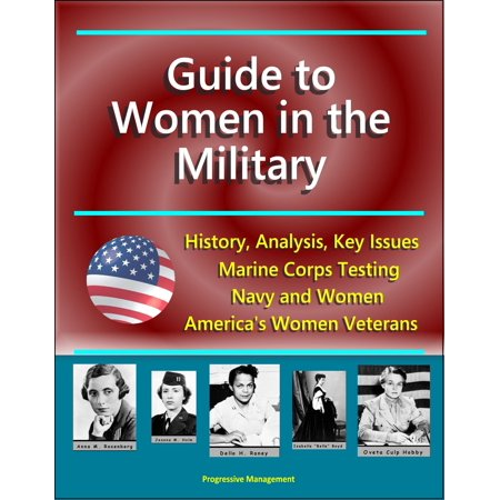 Guide to Women in the Military: History, Analysis, Key Issues, Marine Corps Testing, Navy and Women, America's Women Veterans - eBook