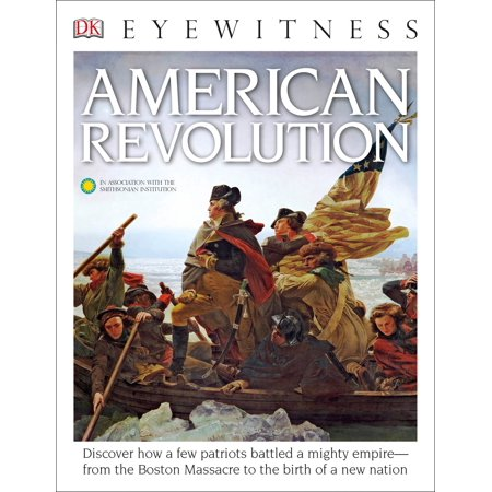 DK Eyewitness Books: American Revolution : Discover How a Few Patriots Battled a Mighty Empire from the Boston Massacre (Describe The Events Of The Boston Massacre)