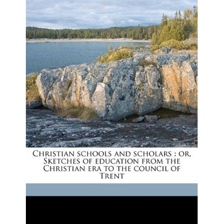 Christian Schools And Scholars  Or  Sketches Of Education From The Christian Era To The Council Of Trent
