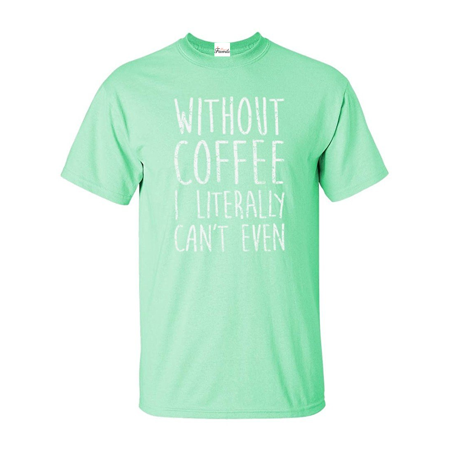 Without Coffee I Literally Can't Even T-shirt Sayings Shirts