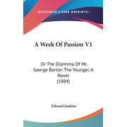 A Week of Passion V1 : Or the Dilemma of Mr. George Barton the Younger, a Novel (1884)