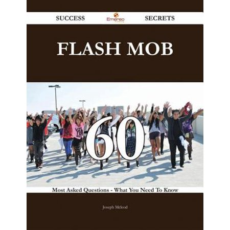 Flash Mob 60 Success Secrets - 60 Most Asked Questions On Flash Mob - What You Need To Know -