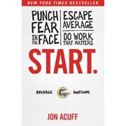 Start. : Punch Fear in the Face, Escape Average, and Do Work That Matters