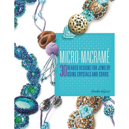 Micro-Macrame : 30 Beaded Designs for Jewelry Using Crystals and Cords