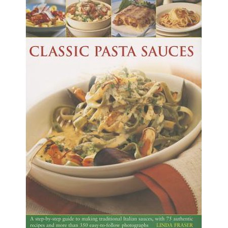Classic Pasta Sauces : A Step-By-Step Guide to Making Traditional Italian Sauces, with 75 Authentic Recipes and More Than 350 Easy-To-Follow Photographs