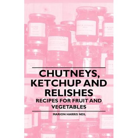 Chutneys, Ketchup and Relishes - Recipes for Fruit and Vegetables -