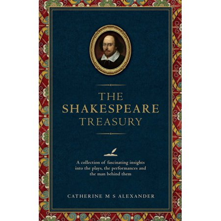 The Shakespeare Treasury : A Collection of Fascinating Insights into the Plays, the Performances and the Man Behind (Behind Every Great Man By Kevin Wak Williams)