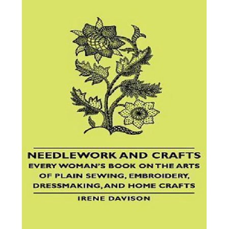 Needlework and Crafts - Every Woman's Book on the Arts of Plain Sewing, Embroidery, Dressmaking, and Home Crafts