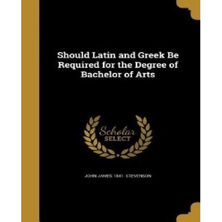 Should Latin And Greek Be Required For The Degree Of Bachelor Of Arts