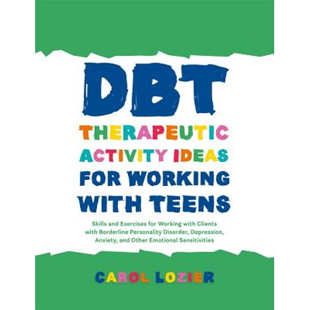 Dbt Therapeutic Activity Ideas for Working with Teens : Skills and Exercises for Working with Clients with Borderline Personality Disorder, Depression, Anxiety, and Other Emotional Sensitivities