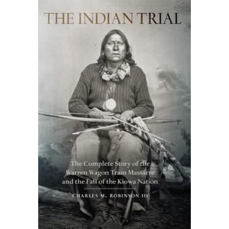 The Indian Trial: The Complete Story of the Warren Wagon Train Massacre and the Fall of the Kiowa Nation