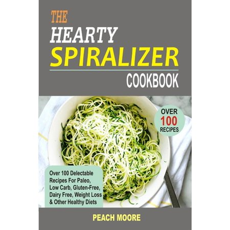 The Hearty Spiralizer Cookbook Over 100 Delectable Recipes For Paleo, Low Carb, Gluten-Free, Dairy Free, Weight Loss & Other Healthy Diets - eBook